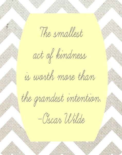 smallest act of kindness is worth more than the grandest intention - Oscar Wilde
