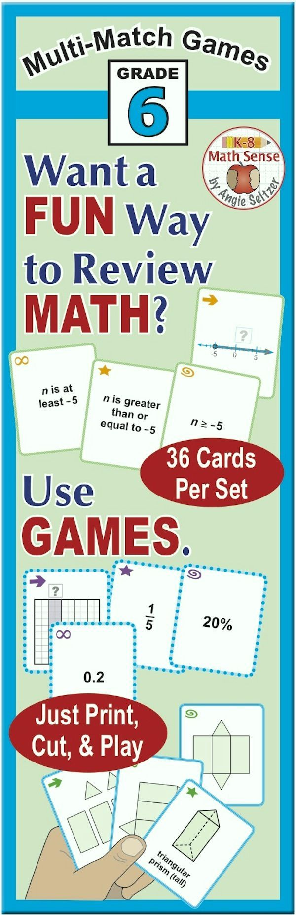 This bundle includes fourteen printable sets of 36 cards for Grade 6  Topics include fractions  decimal  percents  inequalities  nets  surface area  and more  Just print on plain paper  cut  and play one of four fun games in the Games Guide  These cards are great for all ability levels   by Angie Seltzer