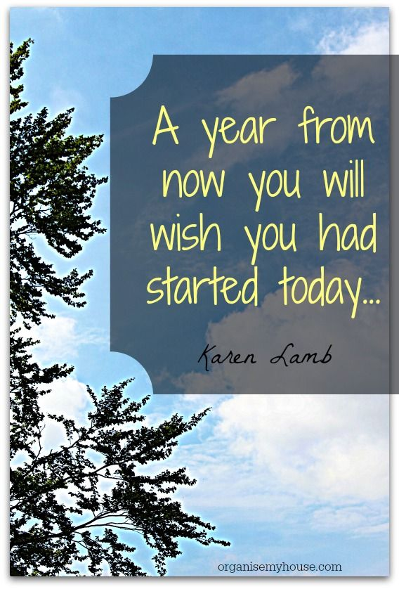 A year from now you will wish you had started today.... - one of 5 motivational quotes from Organise My House