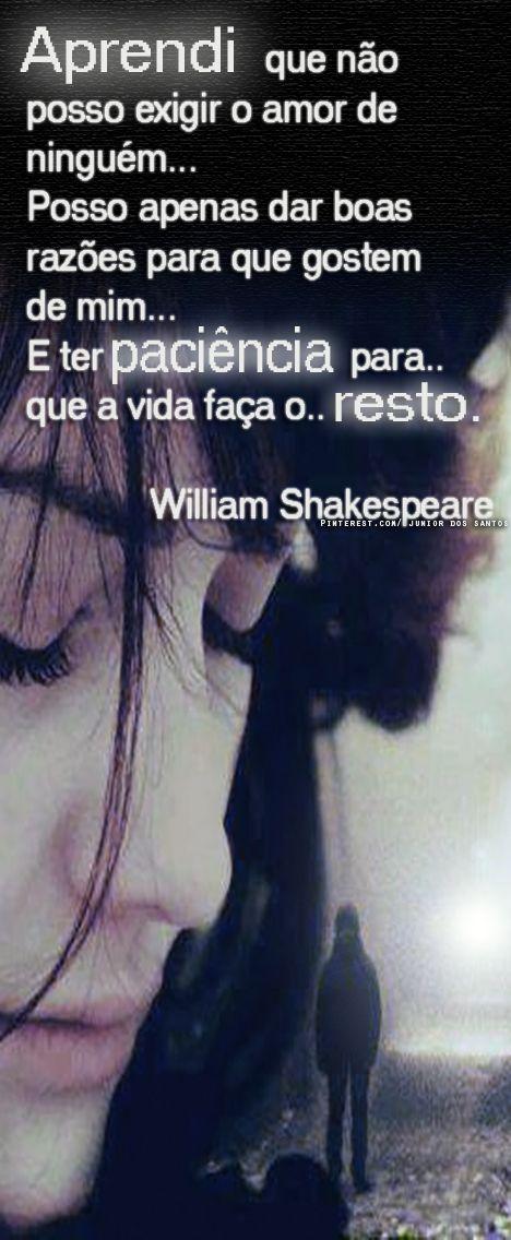 Aprendi que não posso exigir o amor de ninguém... Posso apenas dar boas razões para que gostem de mim... E ter paciência para que a vida faça o resto... William Shakespeare