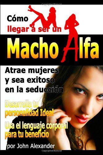 """Como ser un macho alfa (Spanish Edition):   """"Cómo llegar a ser un macho alfa"""" es un sistema éxito de citas y seducción que maximizará tus posibilidades de conseguir a esa mujer soñada que tienes en la cabeza. ¡Aprender a cómo conquistar y seducir a las mujeres que deseas!"""