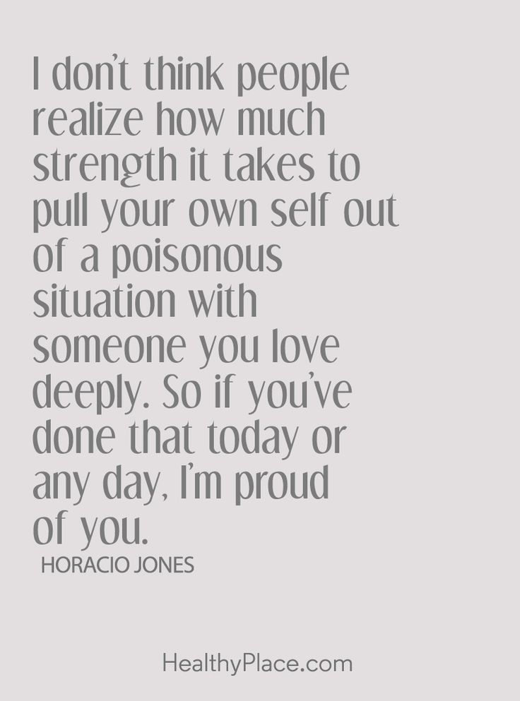 Quote on abuse: I don't think people realize how much strength it takes to pull your own self out of a poisonous situation with someone you love deeply. So, if you've done that today or any day, I'm proud of you – Horacio Jones. www.HealthyPlace.com