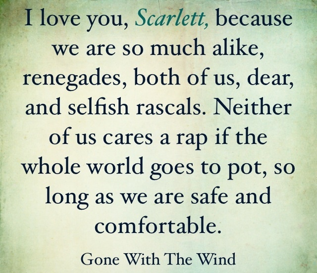 Rhett saw the nastiness in Scarlett, and confronted her with it. Yet loved her anyway.