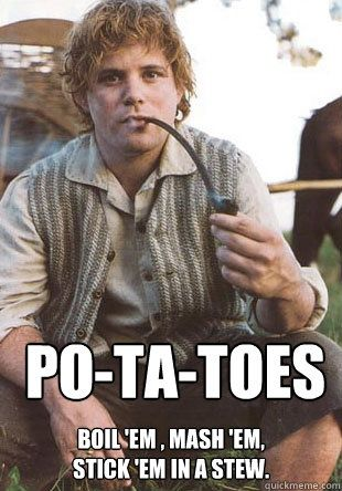 What's taters, aye?  -You tell 'em Sam Wise!