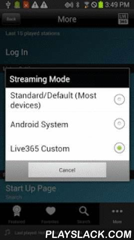 Live365 Radio  Android App - playslack.com ,  Live365 Radio is the world's most diverse online radio network featuring thousands of human powered radio stations created by people from around the world. With the Live365 app for Android, anyone can easily discover and listen to thousands of unique Live365 radio stations anywhere they go.The Live365 Android app allows listeners to easily find the perfect station for any musical taste enabling the discovery of music and talk content you won't…