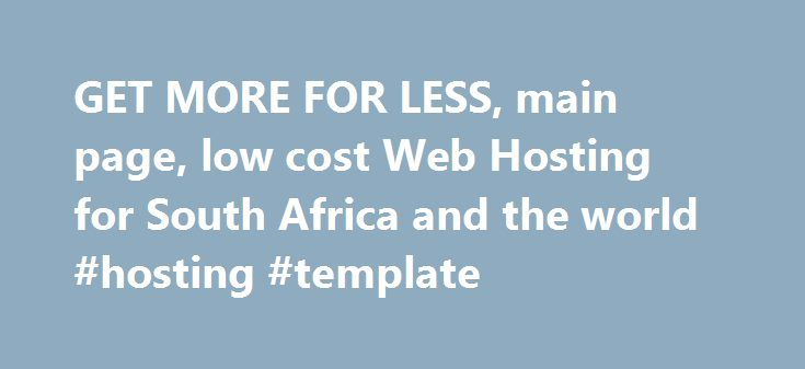 GET MORE FOR LESS, main page, low cost Web Hosting for South Africa and the world #hosting #template http://hosting.remmont.com/get-more-for-less-main-page-low-cost-web-hosting-for-south-africa-and-the-world-hosting-template/  #website hosting south africa # Overview A basic website hosting service. It allows for a small website, a domain name and email addresses associated with the domain name. Ideal for personal websites, a hobby site or as a company contact... Read more