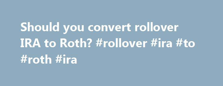 Should you convert rollover IRA to Roth? #rollover #ira #to #roth #ira http://zimbabwe.nef2.com/should-you-convert-rollover-ira-to-roth-rollover-ira-to-roth-ira/  # Should you convert rollover IRA to Roth? Dear Dr. Don, I m 35 years old, married, with a joint adjusted gross income of $128,000 last year. I have $28,000 in a Roth IRA, $68,000 in my current employer s 403(b) and $19,500 in a rollover IRA. (I rolled over a 401(k) from my previous employer.) With all the talk about converting a…