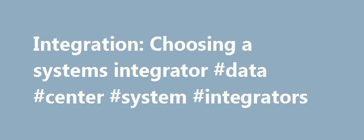 Integration: Choosing a systems integrator #data #center #system #integrators http://louisiana.remmont.com/integration-choosing-a-systems-integrator-data-center-system-integrators/  # Integration: Choosing a systems integrator But the systems integrator market also includes a huge number of tier 2 systems integrators, some of which offer a full spread of services, and others which specialise in mobile or server-based computing, for example, or even a specific platform such as SAP or Oracle…