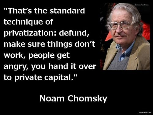"""That's the standard technique of privatization; defund, make sure things don't work, people get angry, you hnand it over to private capital."" ~ Noam Chomsky [follow this link to find a short video and analysis discussing neoliberalism capitalism and Karl Polanyi's notion of a double movement: http://www.thesociologicalcinema.com/videos/neoliberal-capitalism-and-polanyis-double-movement]"