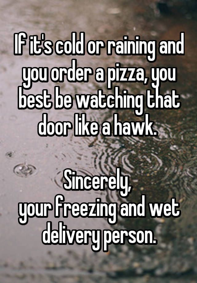 """If it's cold or raining and you order a pizza, you best be watching that door like a hawk.   Sincerely,  your freezing and wet delivery person."""