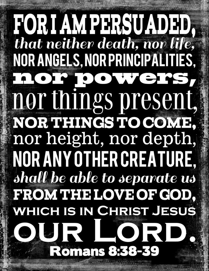 """** Romans 8:38-39 - """"For I am persuaded that neither death, nor life, nor angels, nor principalities, nor powers, nor things present, nor things to come, nor height, nor depth, nor any other creature, shall be able to separate us from the love of God which is in Christ Jesus, Our Lord."""" **"""