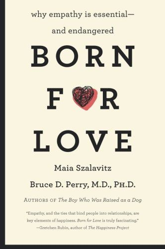 Born for Love: Why Empathy Is Essential--and Endangered by Bruce D. Perry, Maia Szalavitz: Worth Reading, Born, Bruce Perry, 9780061656798, Book Worth, Essential And Endangered, Maia Szalavitz, Essentialand Endangered, Empathy