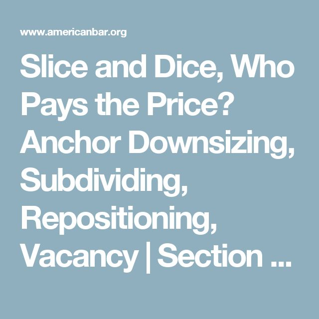 Slice and Dice, Who Pays the Price? Anchor Downsizing, Subdividing, Repositioning, Vacancy | Section of Real Property, Trust and Estate Law | Section of Real Property, Trust and Estate Law / Probate and Property Magazine
