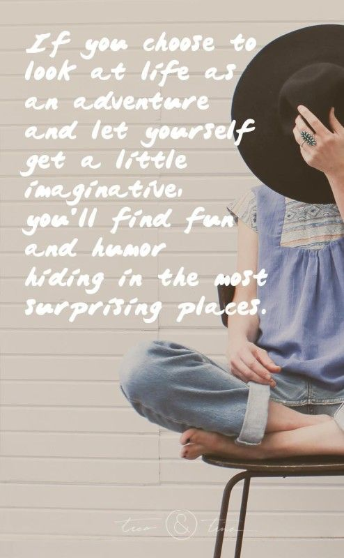 If you choose to look at life as an adventure and let yourself get a little imaginative, you'll find fun and humor hiding in the most surprising places. ~Tico&Tina quote