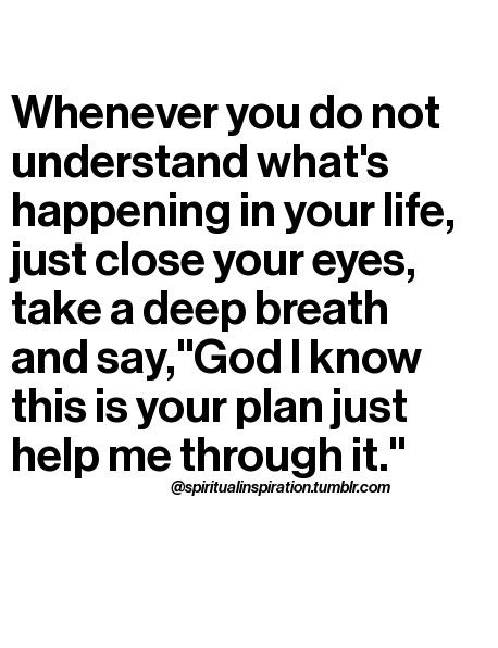 "Whenever you do not understand what's happening in your life, just close your eyes, take a deep breath and say, ""God, I know this is your plan just help me through it."""