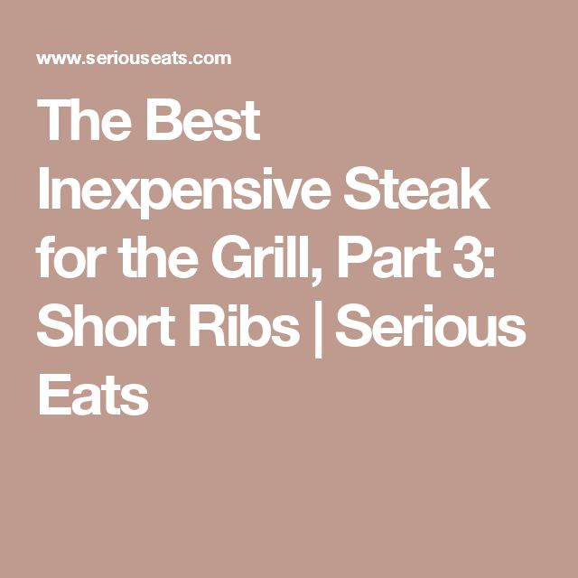 The Best Inexpensive Steak for the Grill, Part 3: Short Ribs   Serious Eats