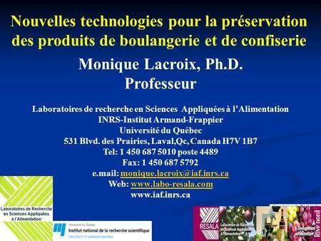 Monique Lacroix, Ph.D. Professeur Laboratoires de recherche en Sciences Appliquées à l'Alimentation INRS-Institut Armand-Frappier Université du Québec.