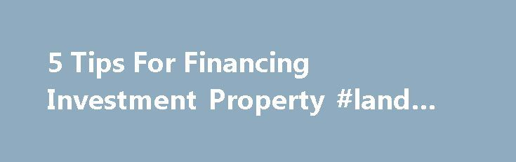 5 Tips For Financing Investment Property #land #loans http://loans.remmont.com/5-tips-for-financing-investment-property-land-loans/  #investment loans # 5 tips for financing investment property Home prices have been on a steady climb from the depths of the housing crash, leaving many wondering if it is still a good time to invest in the residential real estate market. According to the National Association of Realtors, or NAR, 85% of major metro […]The post 5 Tips For Financing Investment…