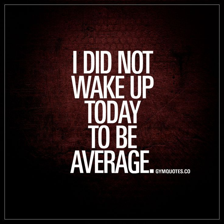 I Did Not Wake Up Today To Be Average Work Hard Quotes Motivation Gym Quote Quotes