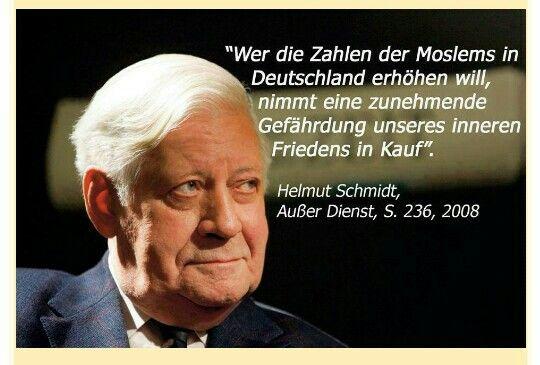 Die Zahlen der Moslems in Deutschland erhöhen will, nimmt eine zunehmende Gefährdung unseres inneren Friedens in Kauf. Helmut Schmidt