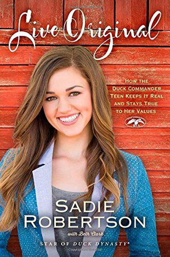 Live Original: How the Duck Commander Teen Keeps It Real and Stays True to Her Values: : Sadie Robertson, Beth Clark: