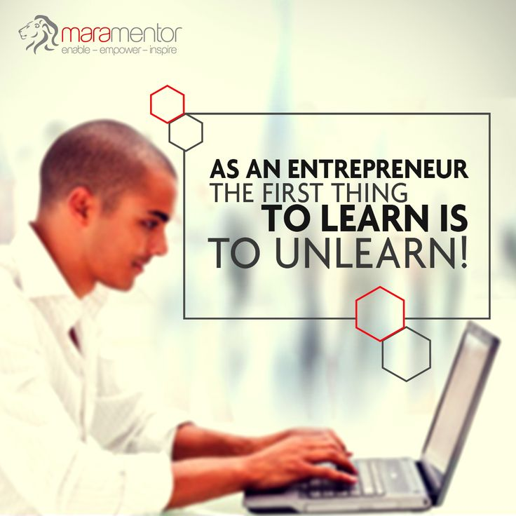 As an entrepreneur, it is better to relearn everything from the scratch . Make sure to unlearn all you have in your mind and begin afresh.