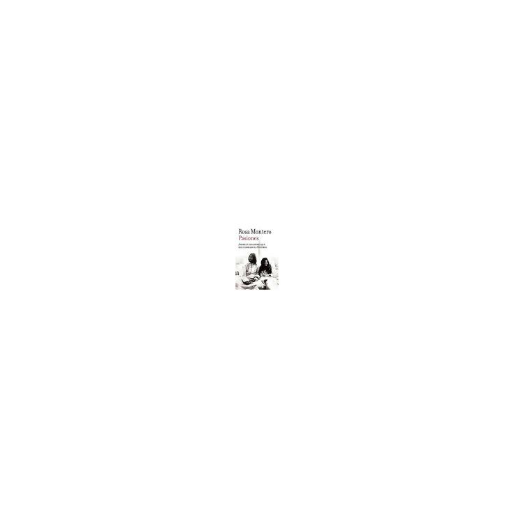 Pasiones : Amores Y Desamores Que Han Cambiado La Historia (Paperback) (Rosa Montero)