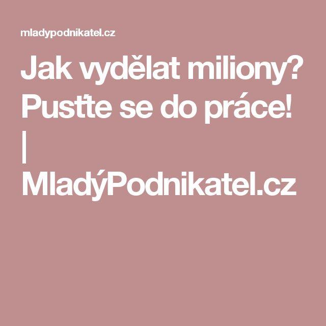 Jak vydělat miliony? Pusťte se do práce! | MladýPodnikatel.cz