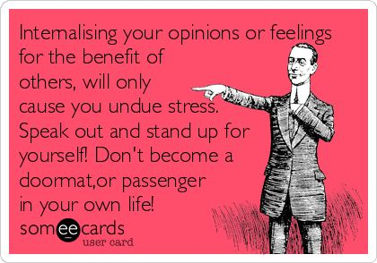 Internalising your opinions or feelings for the benefit of others, will only cause you undue stress. Speak out and stand up for yourself! Don't become a doormat,or passenger in your own life!