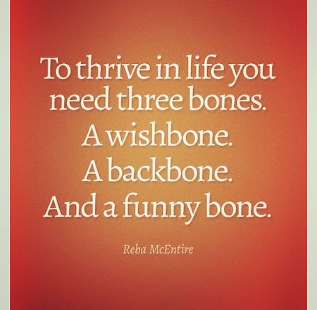 To thrive in life you need three bones. A wishbone. A backbone. And a funny bone. ~Reba McEntire   Bones quotes. Bones funny. Snarky quotes
