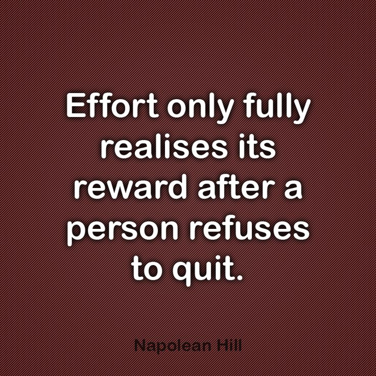 Effort only fully realises it's Reward after a person Refuses to Quit ~ Napoleon Hill