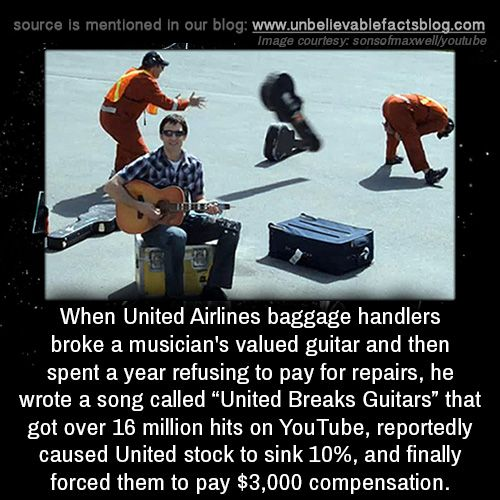 "When United Airlines baggage handlers broke a musician's valued guitar and then spent a year refusing to pay for repairs, he wrote a song called ""United Breaks Guitars"" that got over 16 million hits on YouTube, reportedly caused United stock to sink..."