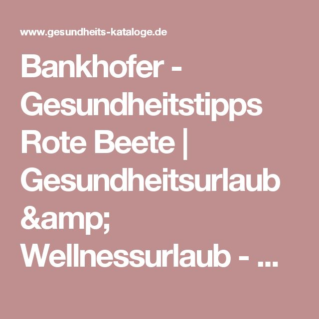 Bankhofer - Gesundheitstipps Rote Beete   Gesundheitsurlaub & Wellnessurlaub - Kostenlos Kataloge 2017 bestellen