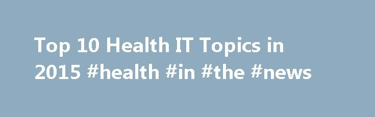 Top 10 Health IT Topics in 2015 #health #in #the #news http://health.remmont.com/top-10-health-it-topics-in-2015-health-in-the-news/  HEALTH CARE BLOG TOP 10 HEALTH IT TOPICS IN 2015 Health information technology historically has enjoyed broad support from policy makers and political leaders. While that isn't expected to change in 2015, it will be a year when federal officials and lawmakers take a serious look at changes to the government's flagship health IT initiative—the...