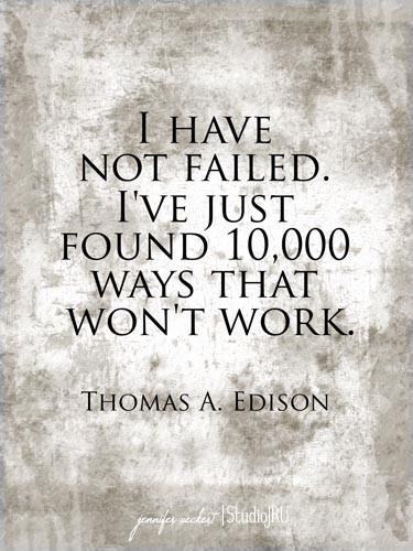 Thomas Edison tried over 1000 different ways to invent the light globe before he had success - He was one of the most successful inventors in history - Don't  stop trying