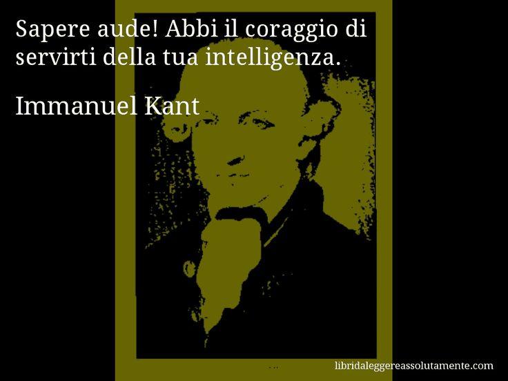 Aforisma di Immanuel Kant : Sapere aude! Abbi il coraggio di servirti della tua intelligenza.