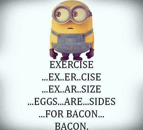 Exercise...Eggs are sides...for Bacon.