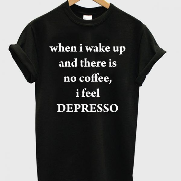 When I Wake Up No Coffee T Shirt