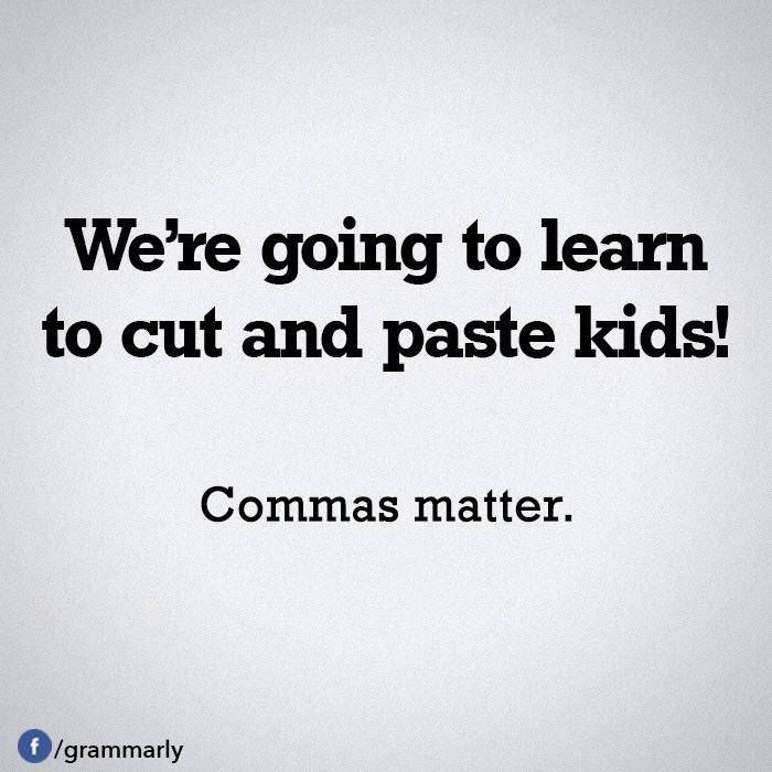 We're going to learn to cut and paste kids. Commas matter.