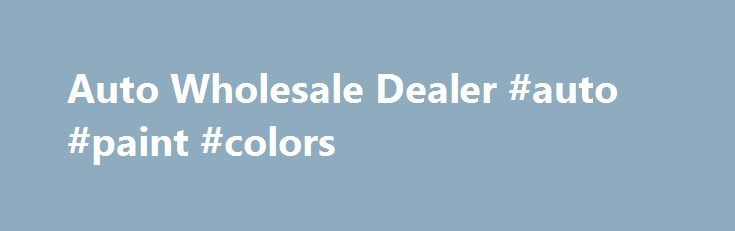 Auto Wholesale Dealer #auto #paint #colors http://netherlands.remmont.com/auto-wholesale-dealer-auto-paint-colors/  #auto dealer license # Registration Motor Vehicle Dealers Auto Wholesale Dealer An Auto Wholesale Dealer License is for any person who with an established place of business within this state purchases motor vehicles with the intent to sell to other licensed motor vehicle dealers only (no retail to the public). Requirements: Original completed Application for Retail Dealer…