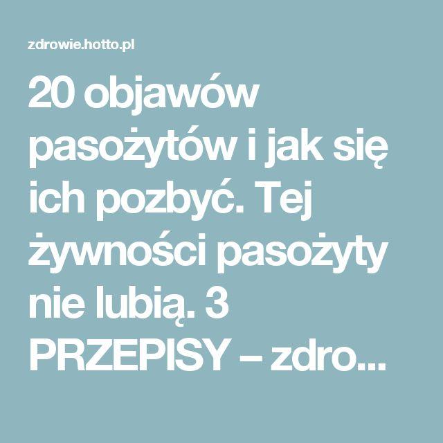 20 objawów pasożytów i jak się ich pozbyć. Tej żywności pasożyty nie lubią. 3 PRZEPISY – zdrowie.hotto.pl, domowe sposoby popularne w Internecie