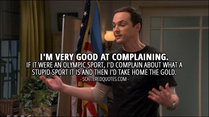 Quote from The Big Bang Theory 10x07 │  Sheldon Cooper: I'm very good at complaining. If it were an Olympic sport, I'd complain about what a stupid sport it is and then I'd take home the gold.