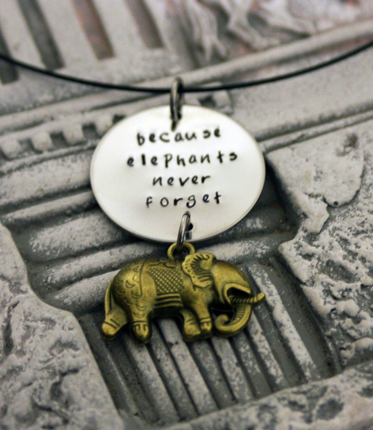 Because Elephants never forget    Very special to me this quote