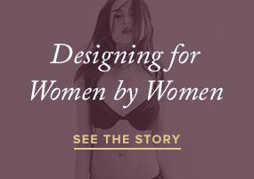 Designed for Women by Women.. I love this site.   Bras, underwear, lingerie, all the pretty personal stuff we women need ..