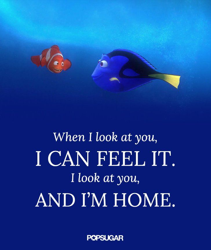 "Pin for Later: 16 Disney Quotes That Will Make Your Heart Melt Finding Nemo ""When I look at you, I can feel it. I look at you, and I'm home."""