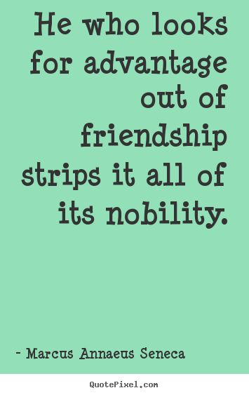greedy people pictures and quotes | He who looks for advantage out of friendship strips it all of its ...