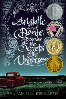 Aristotle and Dante Discover the Secrets of the Universe By Benjamin Alire Saenz. Aristotle is an angry teen with a brother in prison. Dante is a know-it-all who has an unusual way of looking at the world. When the two meet at the swimming pool, they seem to have nothing in common. But as the loners start spending time together, they discover that they share a special friendship—the kind that changes lives and lasts a lifetime.