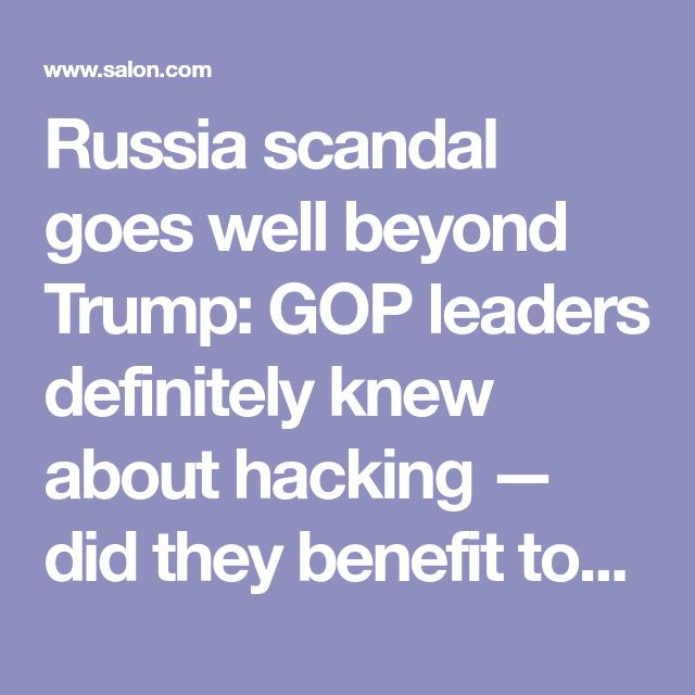 Russia scandal goes well beyond Trump: GOP leaders definitely knew about hacking — did they benefit too? - Salon.com