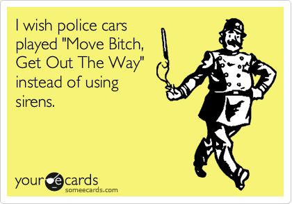 I wish police cars played Move Bitch, Get Out The Way instead of using sirens.