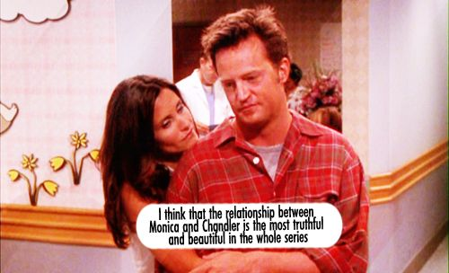 One thing that I think make Monica and Chandler the perfect couple is that they respect each other and they always stay together and when they fight they always love each other